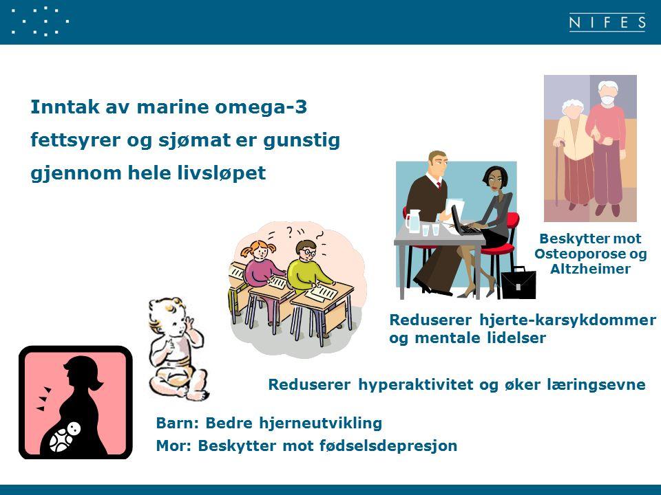 Inntak av marine omega-3 fettsyrer og sjømat er gunstig gjennom hele livsløpet Barn: Bedre hjerneutvikling Mor: Beskytter mot fødselsdepresjon Reduserer hyperaktivitet og øker læringsevne Reduserer hjerte-karsykdommer og mentale lidelser Beskytter mot Osteoporose og Altzheimer
