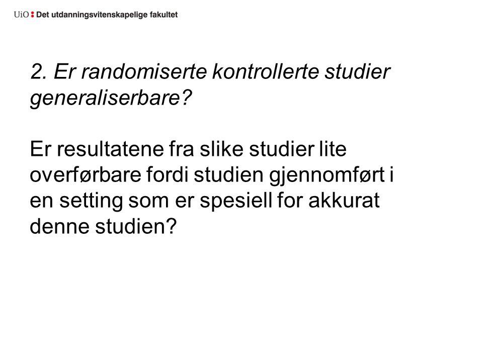2. Er randomiserte kontrollerte studier generaliserbare? Er resultatene fra slike studier lite overførbare fordi studien gjennomført i en setting som