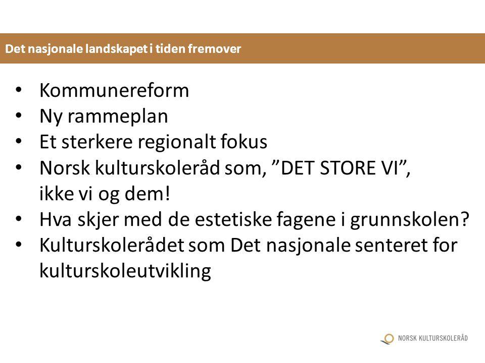 Det nasjonale landskapet i tiden fremover Kommunereform Ny rammeplan Et sterkere regionalt fokus Norsk kulturskoleråd som, DET STORE VI , ikke vi og dem.