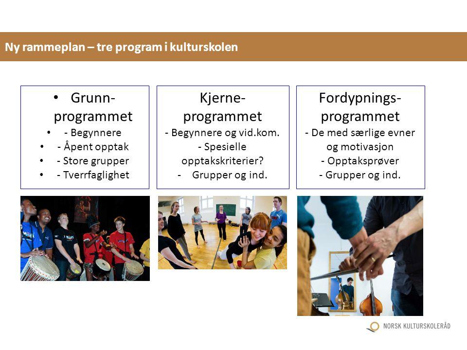 Ny rammeplan – tre program i kulturskolen Grunn- programmet - Begynnere - Åpent opptak - Store grupper - Tverrfaglighet Kjerne- programmet - Begynnere og vid.kom.
