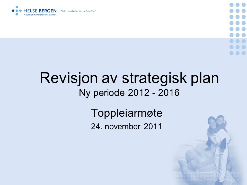 Revisjon av strategisk plan Ny periode 2012 - 2016 Toppleiarmøte 24. november 2011
