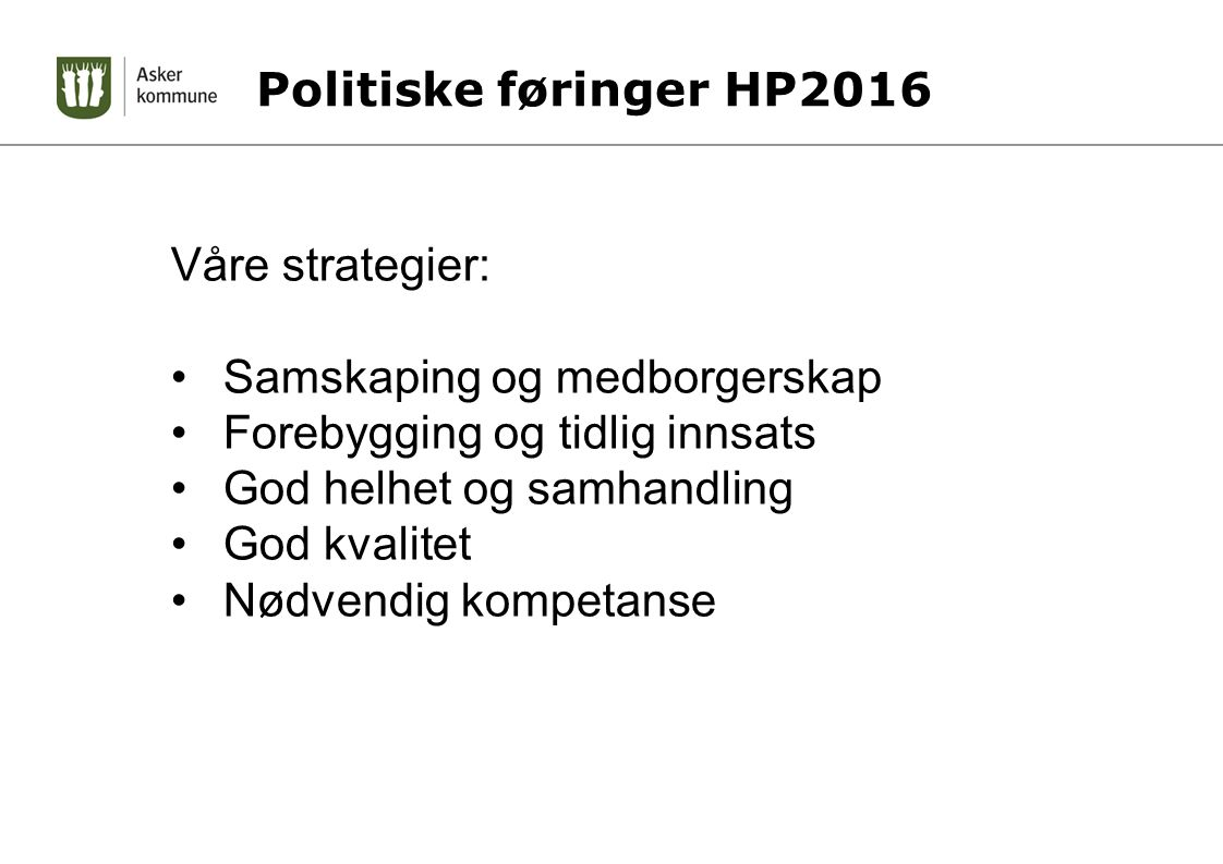 Politiske føringer HP2016 Våre strategier: Samskaping og medborgerskap Forebygging og tidlig innsats God helhet og samhandling God kvalitet Nødvendig kompetanse