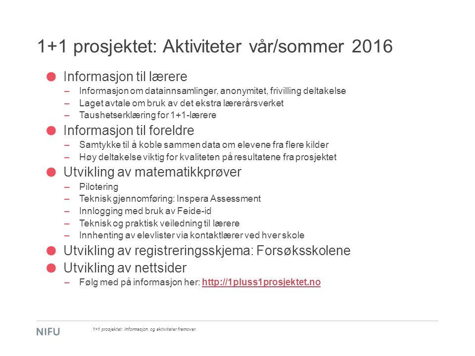 1+1 prosjektet: Aktiviteter vår/sommer 2016 Informasjon til lærere –Informasjon om datainnsamlinger, anonymitet, frivilling deltakelse –Laget avtale o