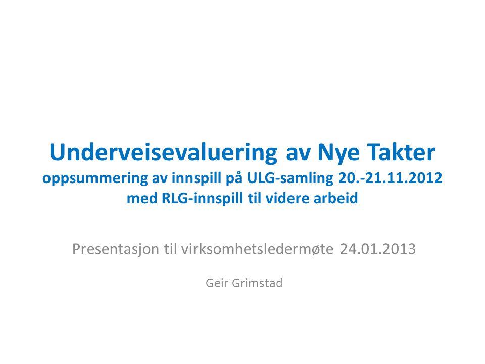 Underveisevaluering av Nye Takter oppsummering av innspill på ULG-samling 20.-21.11.2012 med RLG-innspill til videre arbeid Presentasjon til virksomhetsledermøte 24.01.2013 Geir Grimstad