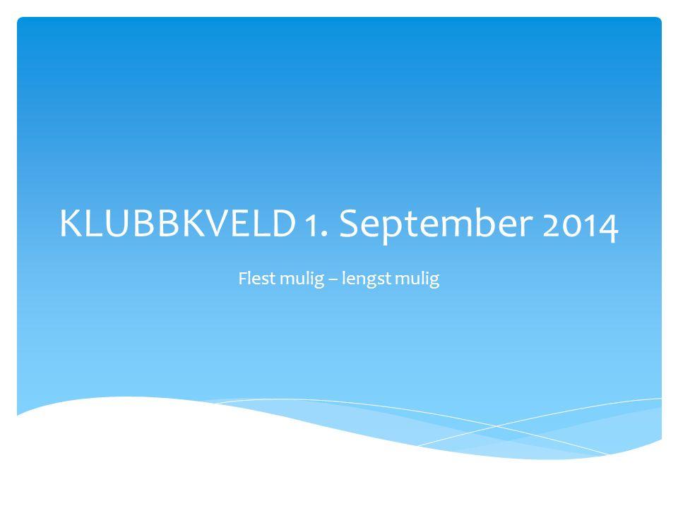 KLUBBKVELD 1. September 2014 Flest mulig – lengst mulig