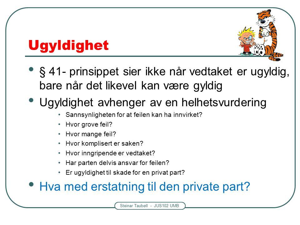 Steinar Taubøll - JUS102 UMB Ugyldighet § 41- prinsippet sier ikke når vedtaket er ugyldig, bare når det likevel kan være gyldig Ugyldighet avhenger av en helhetsvurdering Sannsynligheten for at feilen kan ha innvirket.