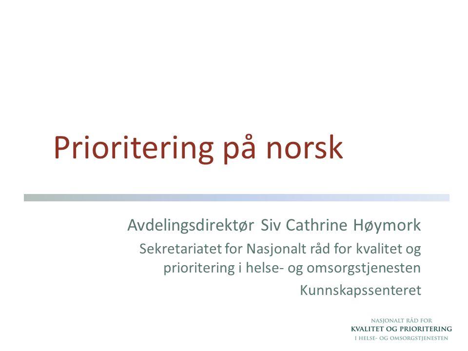 Prioritering på norsk Avdelingsdirektør Siv Cathrine Høymork Sekretariatet for Nasjonalt råd for kvalitet og prioritering i helse- og omsorgstjenesten