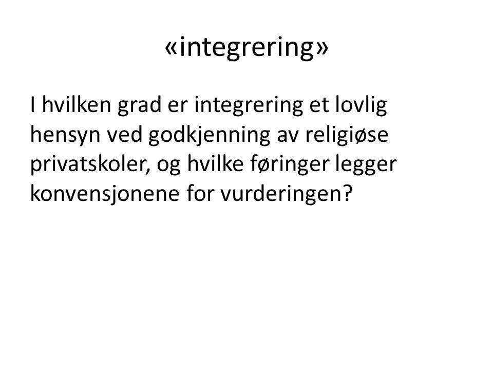«integrering» I hvilken grad er integrering et lovlig hensyn ved godkjenning av religiøse privatskoler, og hvilke føringer legger konvensjonene for vurderingen?
