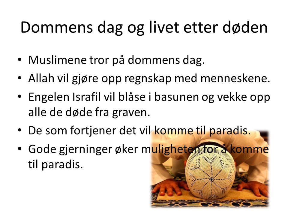 Dommens dag og livet etter døden Muslimene tror på dommens dag. Allah vil gjøre opp regnskap med menneskene. Engelen Israfil vil blåse i basunen og ve