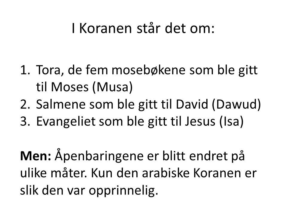 I Koranen står det om: 1.Tora, de fem mosebøkene som ble gitt til Moses (Musa) 2.Salmene som ble gitt til David (Dawud) 3.Evangeliet som ble gitt til Jesus (Isa) Men: Åpenbaringene er blitt endret på ulike måter.