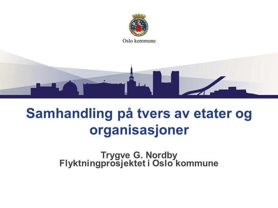Samhandling på tvers av etater og organisasjoner Trygve G. Nordby Flyktningprosjektet i Oslo kommune