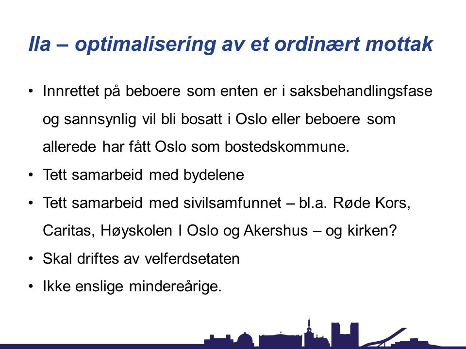 Ila – optimalisering av et ordinært mottak Innrettet på beboere som enten er i saksbehandlingsfase og sannsynlig vil bli bosatt i Oslo eller beboere som allerede har fått Oslo som bostedskommune.