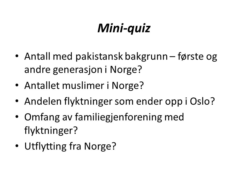 Mini-quiz Antall med pakistansk bakgrunn – første og andre generasjon i Norge? Antallet muslimer i Norge? Andelen flyktninger som ender opp i Oslo? Om