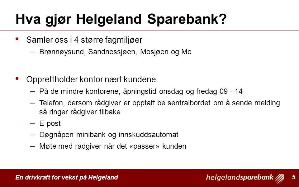 En drivkraft for vekst på Helgeland Hva gjør Helgeland Sparebank? Samler oss i 4 større fagmiljøer – Brønnøysund, Sandnessjøen, Mosjøen og Mo Oppretth