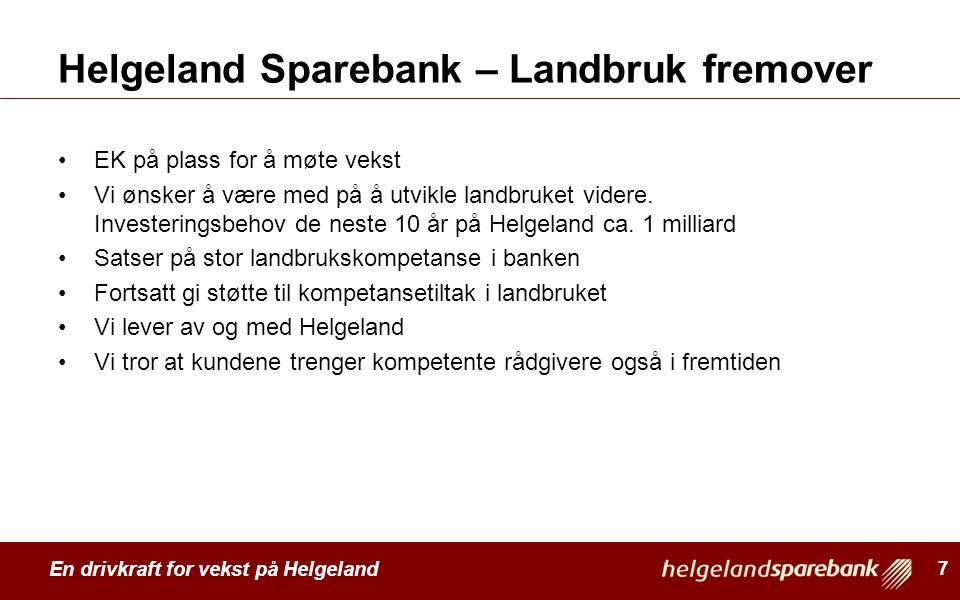 En drivkraft for vekst på Helgeland Helgeland Sparebank – Landbruk fremover EK på plass for å møte vekst Vi ønsker å være med på å utvikle landbruket