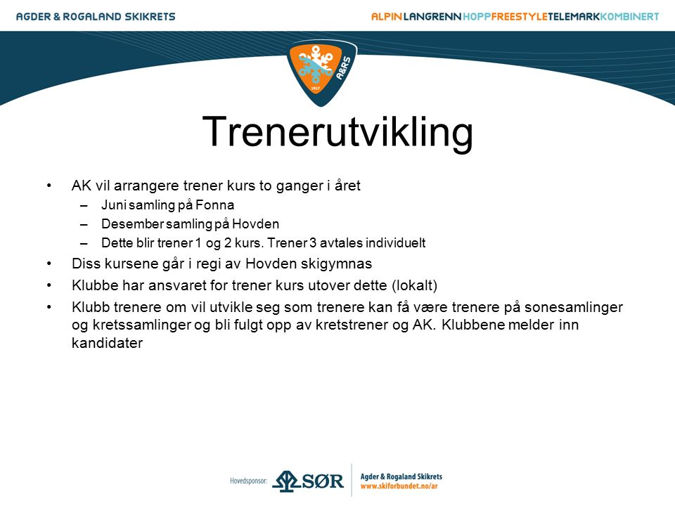 Trenerutvikling AK vil arrangere trener kurs to ganger i året –Juni samling på Fonna –Desember samling på Hovden –Dette blir trener 1 og 2 kurs. Trene