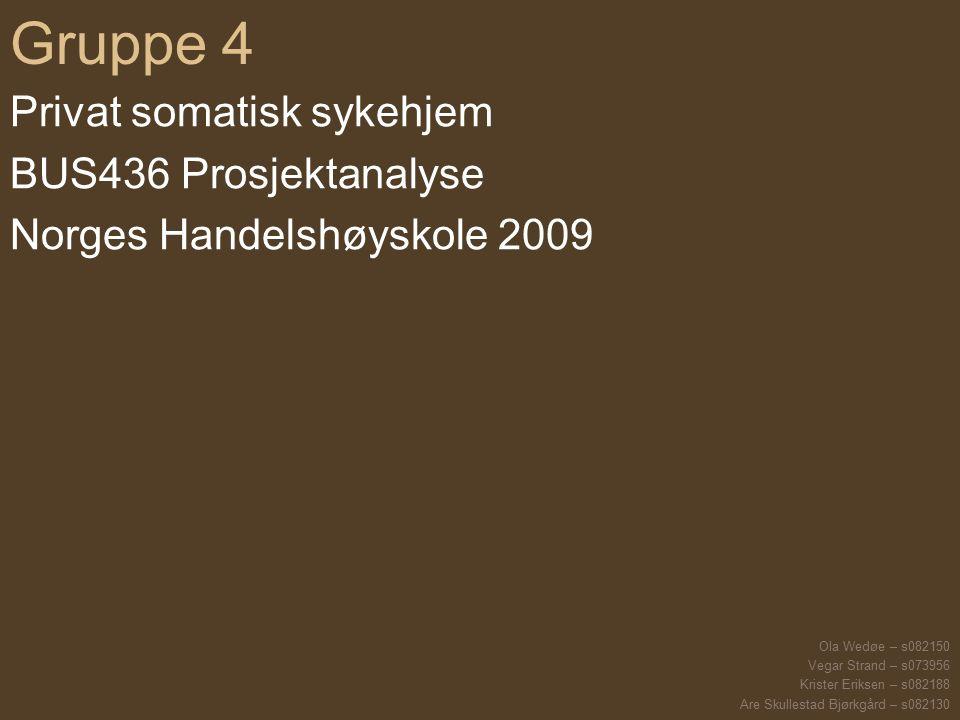 Gruppe 4 Privat somatisk sykehjem BUS436 Prosjektanalyse Norges Handelshøyskole 2009 Ola Wedøe – s082150 Vegar Strand – s073956 Krister Eriksen – s082188 Are Skullestad Bjørkgård – s082130