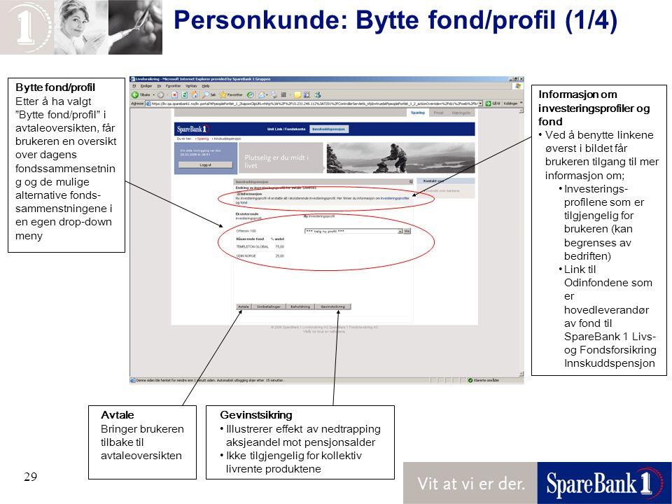29 Personkunde: Bytte fond/profil (1/4) Avtale Bringer brukeren tilbake til avtaleoversikten Informasjon om investeringsprofiler og fond Ved å benytte linkene øverst i bildet får brukeren tilgang til mer informasjon om; Investerings- profilene som er tilgjengelig for brukeren (kan begrenses av bedriften) Link til Odinfondene som er hovedleverandør av fond til SpareBank 1 Livs- og Fondsforsikring Innskuddspensjon Bytte fond/profil Etter å ha valgt Bytte fond/profil i avtaleoversikten, får brukeren en oversikt over dagens fondssammensetnin g og de mulige alternative fonds- sammenstningene i en egen drop-down meny Gevinstsikring Illustrerer effekt av nedtrapping aksjeandel mot pensjonsalder Ikke tilgjengelig for kollektiv livrente produktene