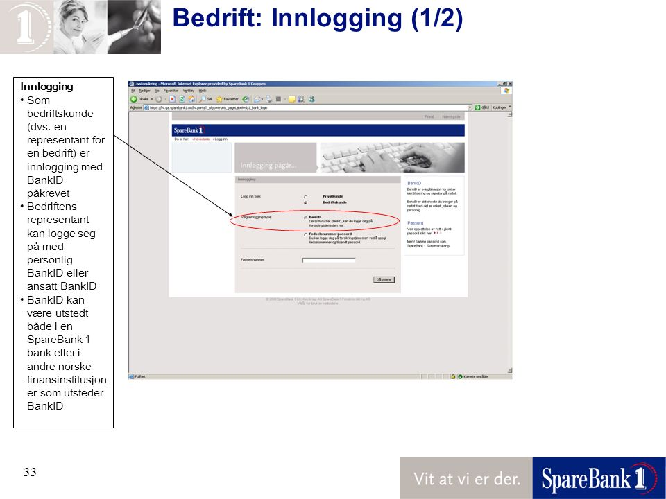 33 Innlogging Som bedriftskunde (dvs. en representant for en bedrift) er innlogging med BankID påkrevet Bedriftens representant kan logge seg på med p