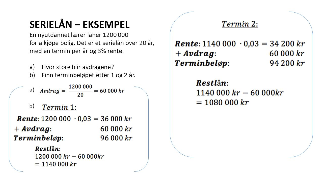 SERIELÅN – EKSEMPEL En nyutdannet lærer låner 1200 000 for å kjøpe bolig. Det er et serielån over 20 år, med en termin per år og 3% rente. a)Hvor stor