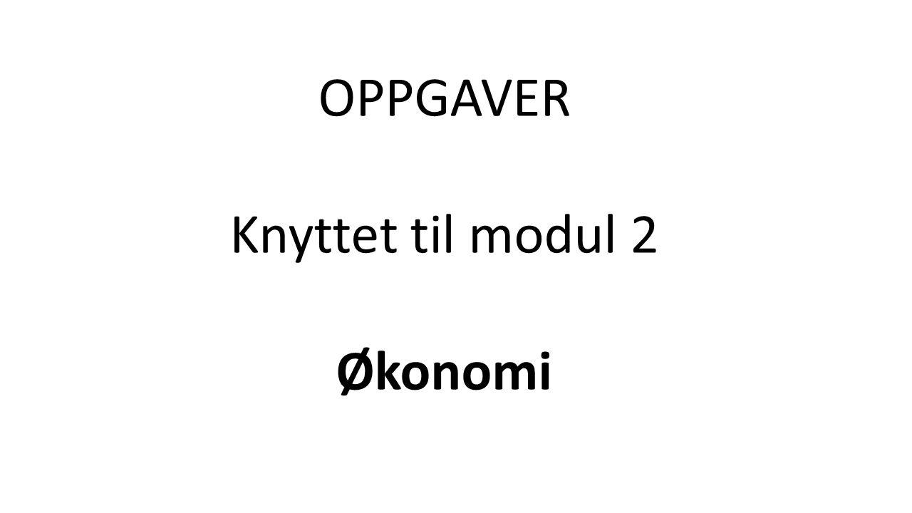 OPPGAVER Knyttet til modul 2 Økonomi