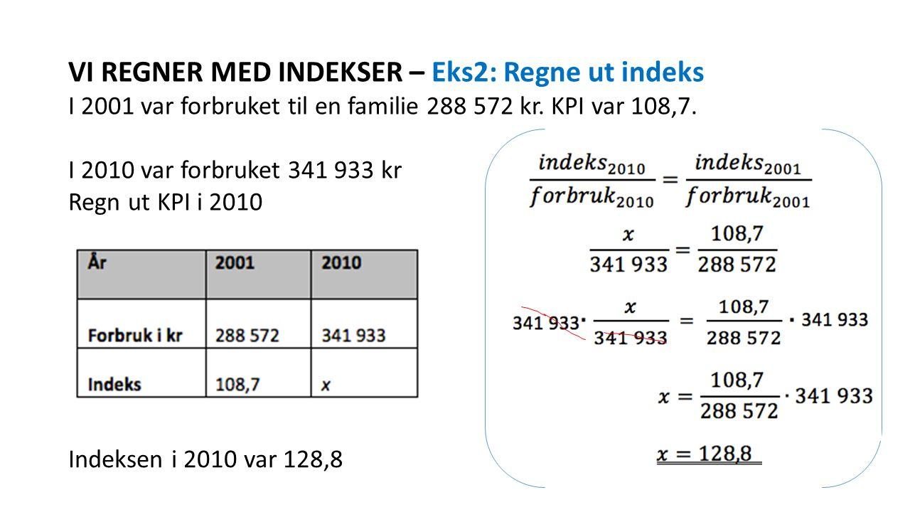 VI REGNER MED INDEKSER – Eks2: Regne ut indeks I 2001 var forbruket til en familie 288 572 kr. KPI var 108,7. I 2010 var forbruket 341 933 kr Regn ut