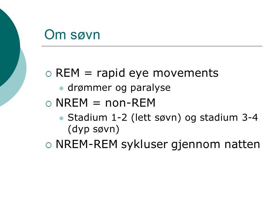 Om søvn  REM = rapid eye movements drømmer og paralyse  NREM = non-REM Stadium 1-2 (lett søvn) og stadium 3-4 (dyp søvn)  NREM-REM sykluser gjennom natten