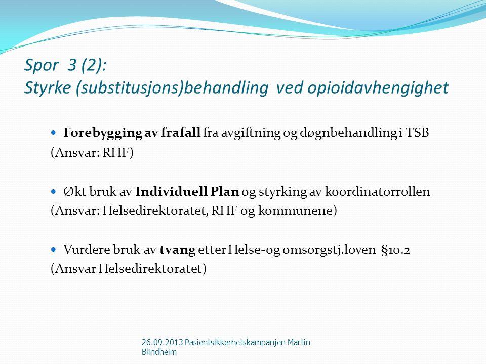 Spor 3 (2): Styrke (substitusjons)behandling ved opioidavhengighet Forebygging av frafall fra avgiftning og døgnbehandling i TSB (Ansvar: RHF) Økt bruk av Individuell Plan og styrking av koordinatorrollen (Ansvar: Helsedirektoratet, RHF og kommunene) Vurdere bruk av tvang etter Helse-og omsorgstj.loven §10.2 (Ansvar Helsedirektoratet) 26.09.2013 Pasientsikkerhetskampanjen Martin Blindheim