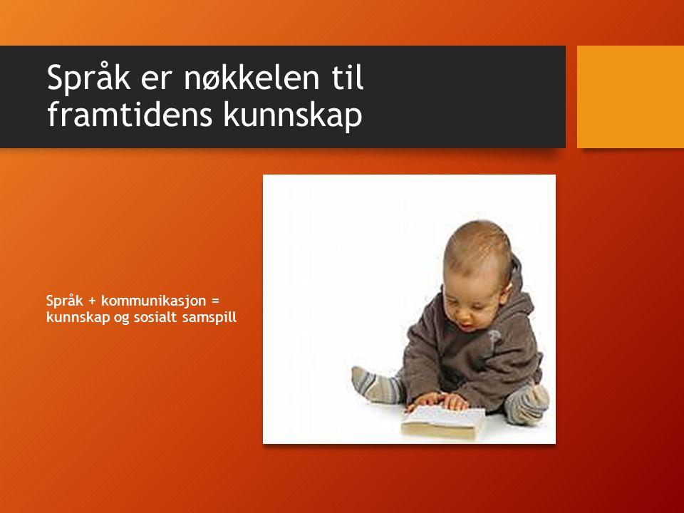 Språk er nøkkelen til framtidens kunnskap Språk + kommunikasjon = kunnskap og sosialt samspill