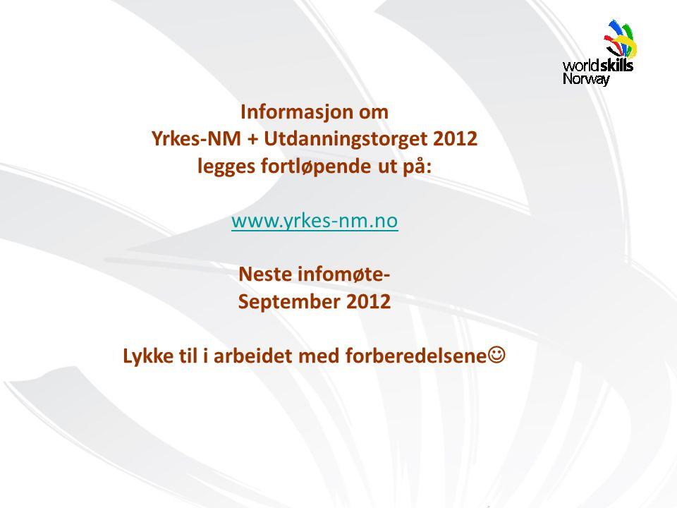 Informasjon om Yrkes-NM + Utdanningstorget 2012 legges fortløpende ut på: www.yrkes-nm.no Neste infomøte- September 2012 Lykke til i arbeidet med forberedelsene