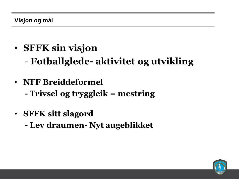 Visjon og mål SFFK sin visjon - Fotballglede- aktivitet og utvikling NFF Breiddeformel - Trivsel og tryggleik = mestring SFFK sitt slagord - Lev draumen- Nyt augeblikket