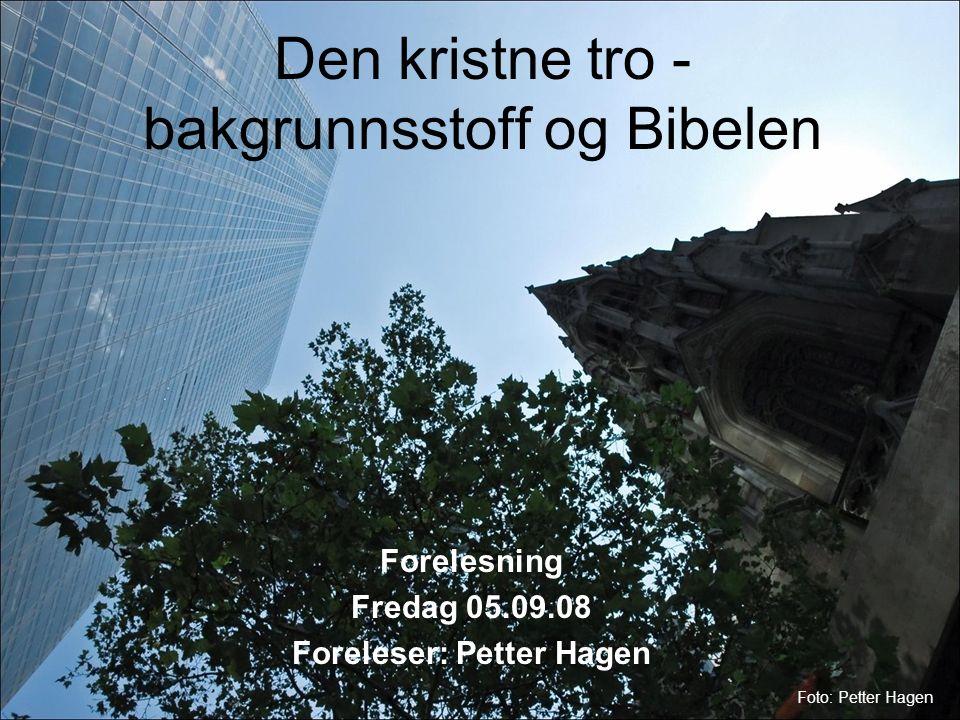 Den kristne tro - bakgrunnsstoff og Bibelen Forelesning Fredag 05.09.08 Foreleser: Petter Hagen Foto: Petter Hagen