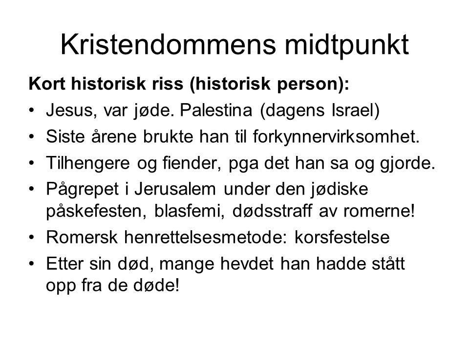 Kristendommens midtpunkt Kort historisk riss (historisk person): Jesus, var jøde. Palestina (dagens Israel) Siste årene brukte han til forkynnervirkso