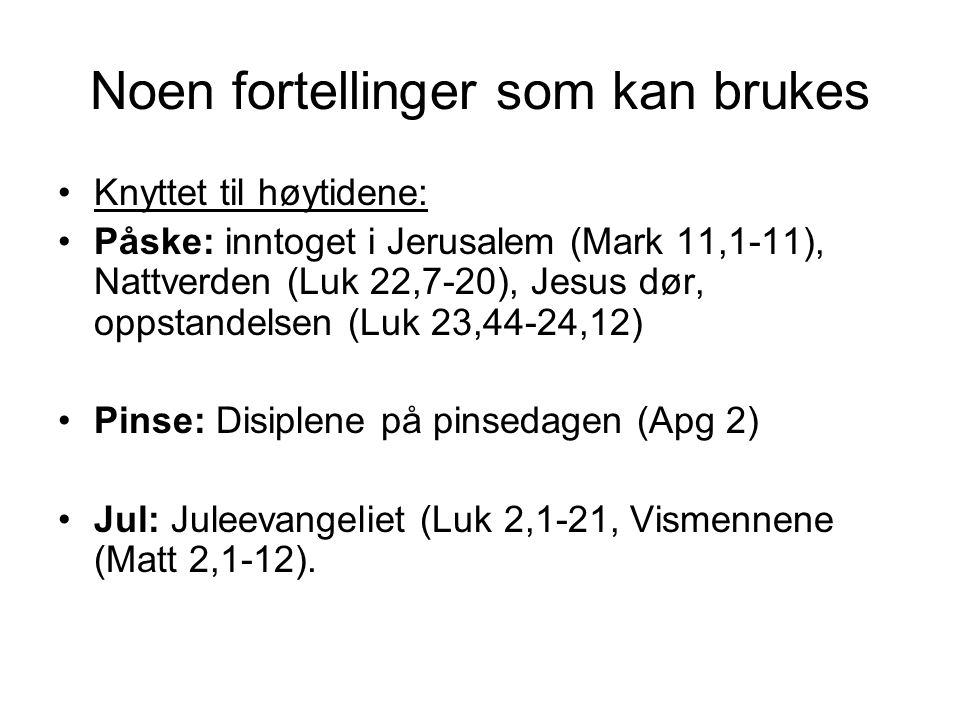 Noen fortellinger som kan brukes Knyttet til høytidene: Påske: inntoget i Jerusalem (Mark 11,1-11), Nattverden (Luk 22,7-20), Jesus dør, oppstandelsen (Luk 23,44-24,12) Pinse: Disiplene på pinsedagen (Apg 2) Jul: Juleevangeliet (Luk 2,1-21, Vismennene (Matt 2,1-12).
