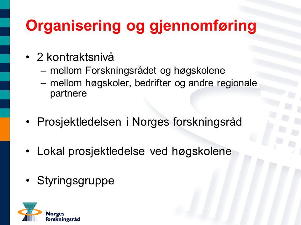 Organisering og gjennomføring 2 kontraktsnivå –mellom Forskningsrådet og høgskolene –mellom høgskoler, bedrifter og andre regionale partnere Prosjektledelsen i Norges forskningsråd Lokal prosjektledelse ved høgskolene Styringsgruppe