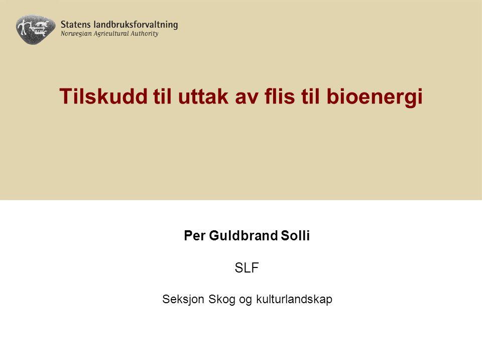 Tilskudd til uttak av flis til bioenergi Per Guldbrand Solli SLF Seksjon Skog og kulturlandskap