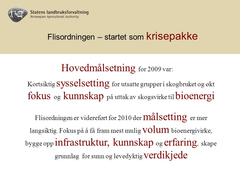 Flisordningen – startet som krisepakke Hovedmålsetning for 2009 var: Kortsiktig sysselsetting for utsatte grupper i skogbruket og økt fokus og kunnskap på uttak av skogsvirke til bioenergi Flisordningen er videreført for 2010 der målsetting er mer langsiktig.