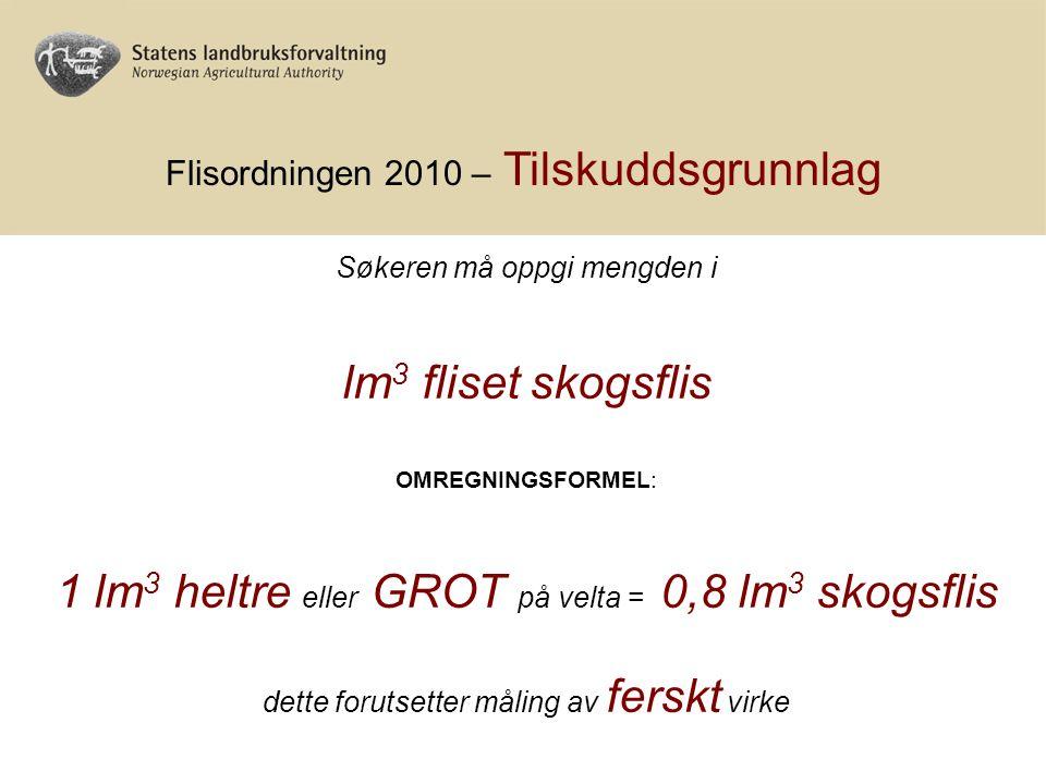 Flisordningen 2010 – Tilskuddsgrunnlag Søkeren må oppgi mengden i lm 3 fliset skogsflis OMREGNINGSFORMEL: 1 lm 3 heltre eller GROT på velta = 0,8 lm 3 skogsflis dette forutsetter måling av ferskt virke