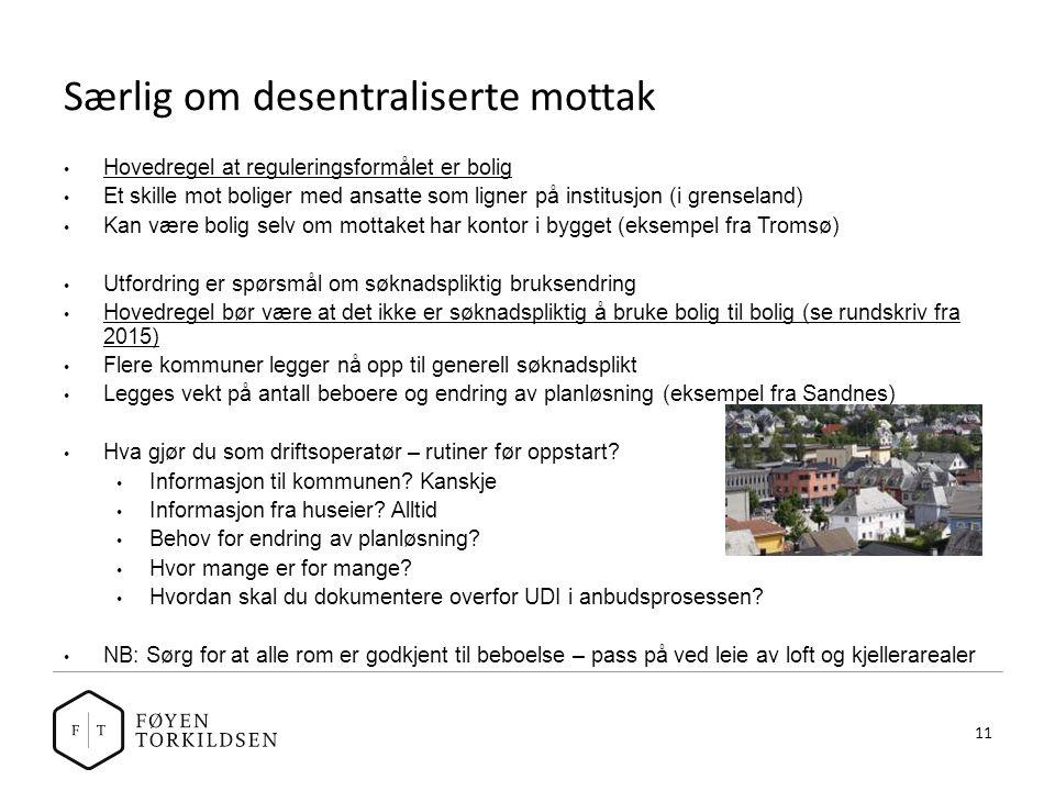 Særlig om desentraliserte mottak Hovedregel at reguleringsformålet er bolig Et skille mot boliger med ansatte som ligner på institusjon (i grenseland) Kan være bolig selv om mottaket har kontor i bygget (eksempel fra Tromsø) Utfordring er spørsmål om søknadspliktig bruksendring Hovedregel bør være at det ikke er søknadspliktig å bruke bolig til bolig (se rundskriv fra 2015) Flere kommuner legger nå opp til generell søknadsplikt Legges vekt på antall beboere og endring av planløsning (eksempel fra Sandnes) Hva gjør du som driftsoperatør – rutiner før oppstart.
