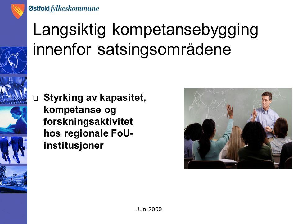 Juni 2009 Langsiktig kompetansebygging innenfor satsingsområdene  Styrking av kapasitet, kompetanse og forskningsaktivitet hos regionale FoU- institu