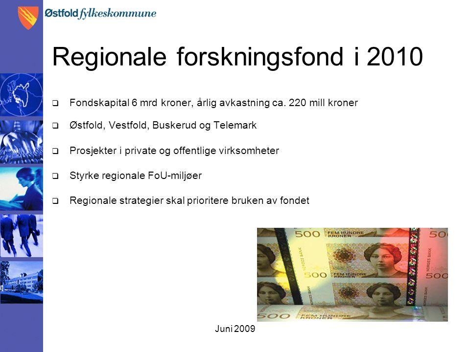 Juni 2009 Regionale forskningsfond i 2010  Fondskapital 6 mrd kroner, årlig avkastning ca. 220 mill kroner  Østfold, Vestfold, Buskerud og Telemark