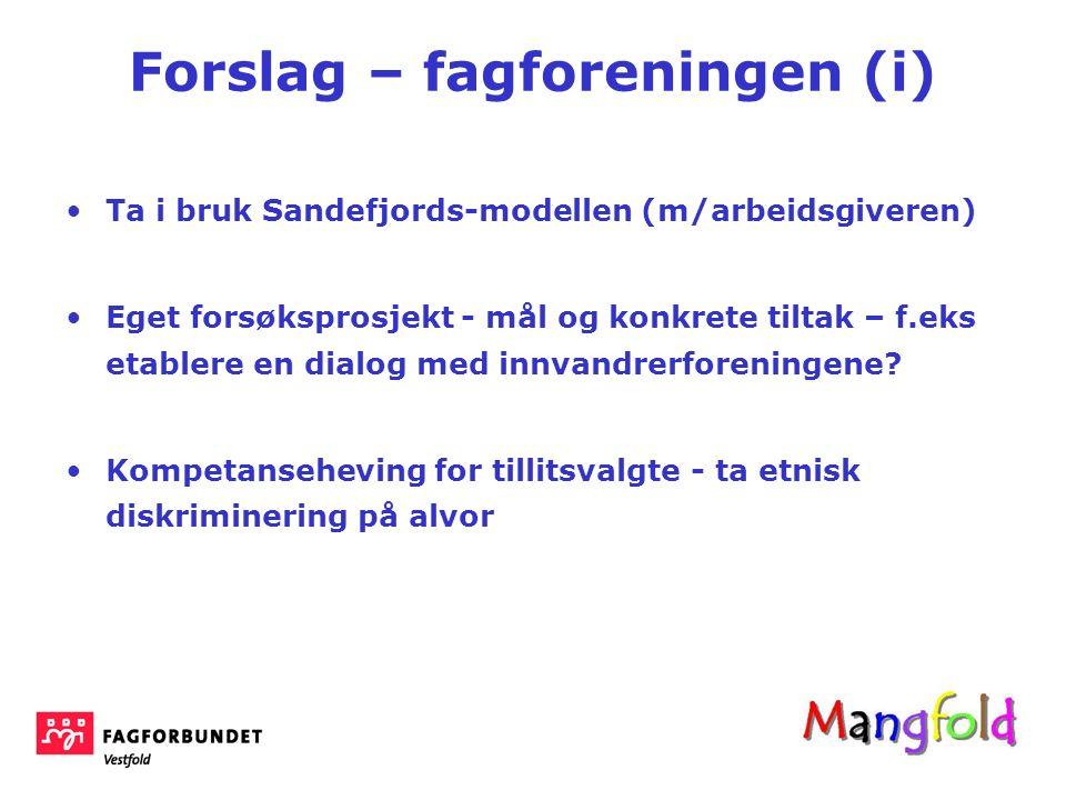 Forslag – fagforeningen (i) Ta i bruk Sandefjords-modellen (m/arbeidsgiveren) Eget forsøksprosjekt - mål og konkrete tiltak – f.eks etablere en dialog med innvandrerforeningene.