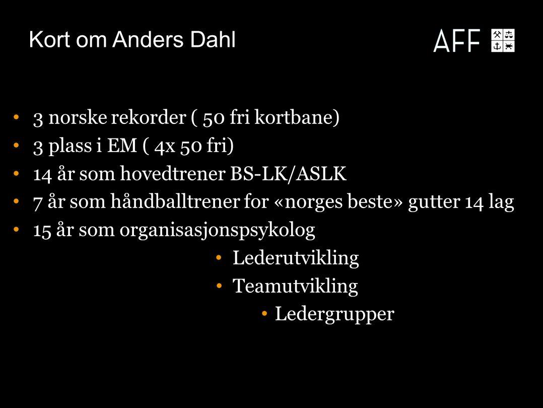 Kort om Anders Dahl 3 norske rekorder ( 50 fri kortbane) 3 plass i EM ( 4x 50 fri) 14 år som hovedtrener BS-LK/ASLK 7 år som håndballtrener for «norges beste» gutter 14 lag 15 år som organisasjonspsykolog Lederutvikling Teamutvikling Ledergrupper Lederutvikling