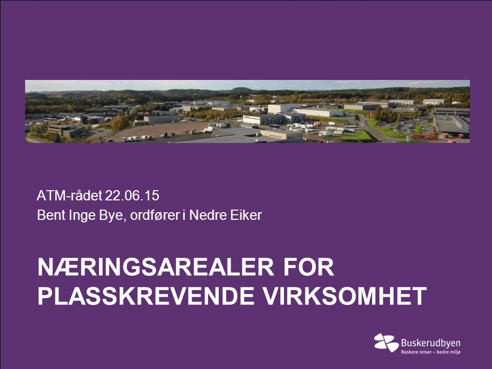 NÆRINGSAREALER FOR PLASSKREVENDE VIRKSOMHET ATM-rådet 22.06.15 Bent Inge Bye, ordfører i Nedre Eiker