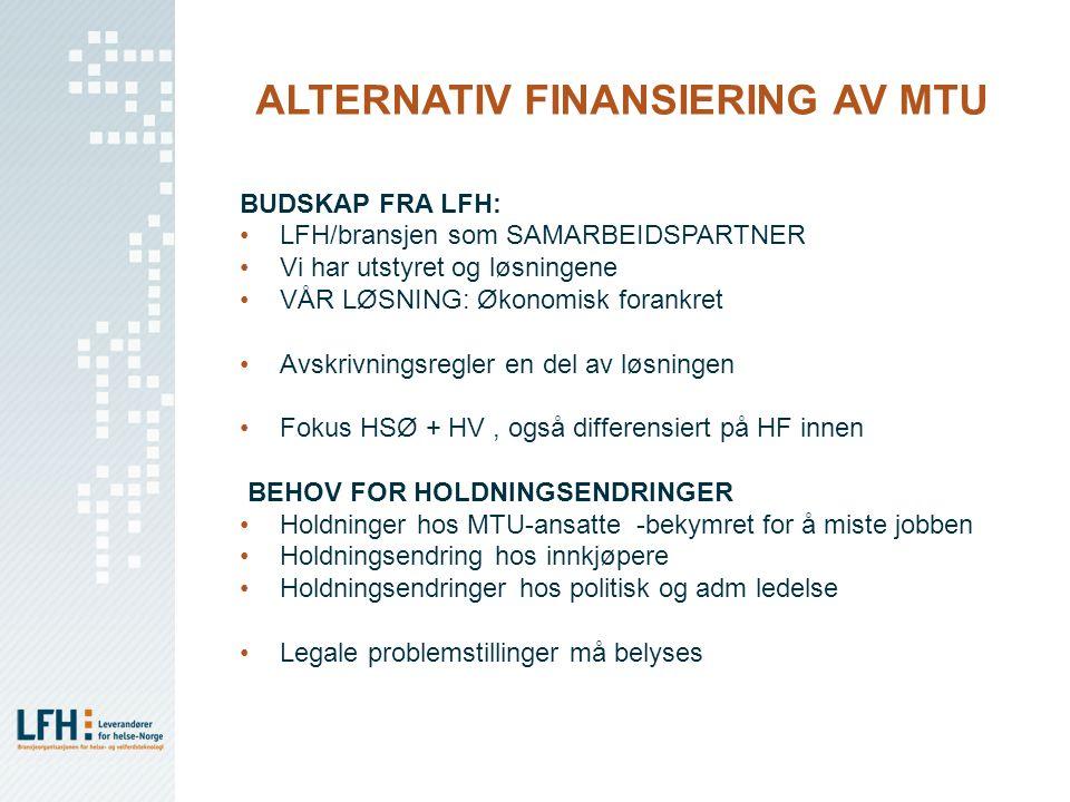 ALTERNATIV FINANSIERING AV MTU BUDSKAP FRA LFH: LFH/bransjen som SAMARBEIDSPARTNER Vi har utstyret og løsningene VÅR LØSNING: Økonomisk forankret Avskrivningsregler en del av løsningen Fokus HSØ + HV, også differensiert på HF innen BEHOV FOR HOLDNINGSENDRINGER Holdninger hos MTU-ansatte -bekymret for å miste jobben Holdningsendring hos innkjøpere Holdningsendringer hos politisk og adm ledelse Legale problemstillinger må belyses