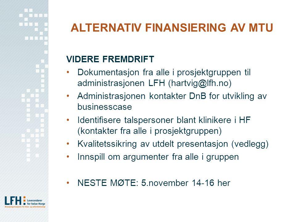 ALTERNATIV FINANSIERING AV MTU VIDERE FREMDRIFT Dokumentasjon fra alle i prosjektgruppen til administrasjonen LFH (hartvig@lfh.no) Administrasjonen kontakter DnB for utvikling av businesscase Identifisere talspersoner blant klinikere i HF (kontakter fra alle i prosjektgruppen) Kvalitetssikring av utdelt presentasjon (vedlegg) Innspill om argumenter fra alle i gruppen NESTE MØTE: 5.november 14-16 her