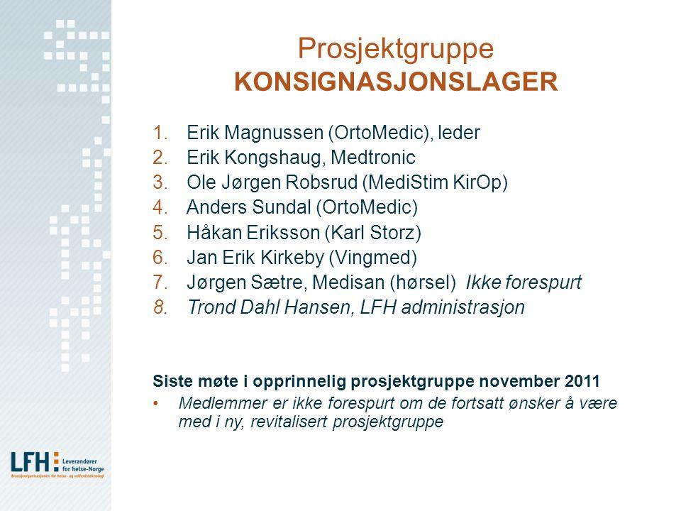 Prosjektgruppe KONSIGNASJONSLAGER 1.Erik Magnussen (OrtoMedic), leder 2.Erik Kongshaug, Medtronic 3.Ole Jørgen Robsrud (MediStim KirOp) 4.Anders Sundal (OrtoMedic) 5.Håkan Eriksson (Karl Storz) 6.Jan Erik Kirkeby (Vingmed) 7.Jørgen Sætre, Medisan (hørsel) Ikke forespurt 8.Trond Dahl Hansen, LFH administrasjon Siste møte i opprinnelig prosjektgruppe november 2011 Medlemmer er ikke forespurt om de fortsatt ønsker å være med i ny, revitalisert prosjektgruppe