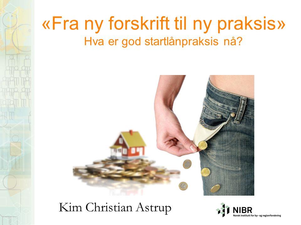 «Fra ny forskrift til ny praksis» Hva er god startlånpraksis nå Kim Christian Astrup