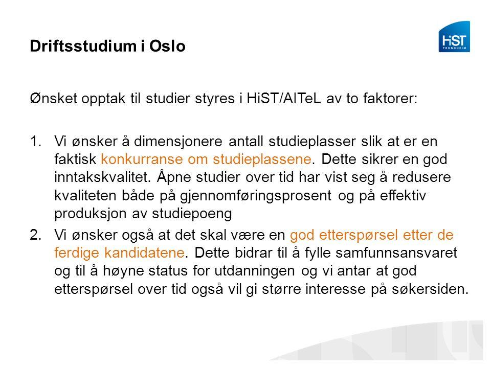 Driftsstudium i Oslo Ønsket opptak til studier styres i HiST/AITeL av to faktorer: 1.Vi ønsker å dimensjonere antall studieplasser slik at er en faktisk konkurranse om studieplassene.