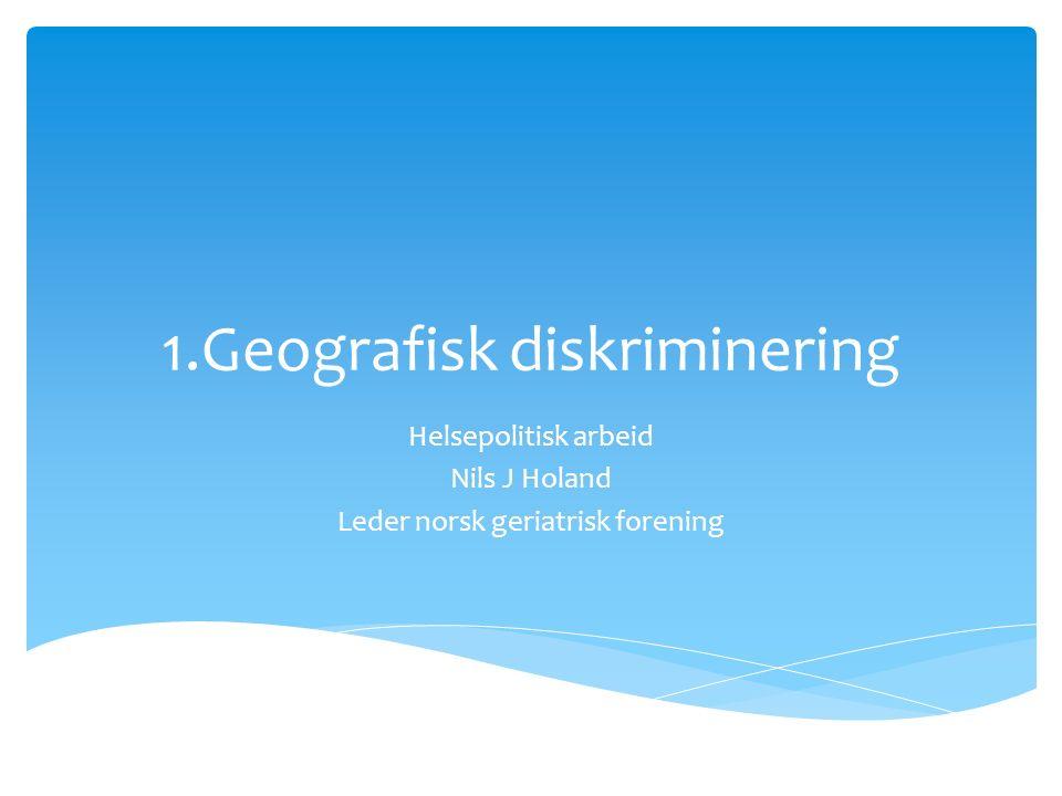 1.Geografisk diskriminering Helsepolitisk arbeid Nils J Holand Leder norsk geriatrisk forening